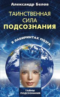 Белов Александр - Таинственная сила подсознания. В лабиринтах мозга скачать бесплатно