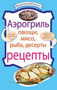 Сборник рецептов - Аэрогриль: Овощи. Мясо. Рыба. Десерты скачать бесплатно