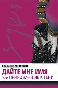Колотенко Владимир - Дайте мне имя, или Прикованные к тени скачать бесплатно