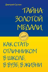 Суслин Дмитрий - Тайна золотой медали, или Как стать отличником в школе, в вузе и в жизни скачать бесплатно