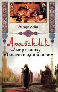 Лейн Эдвард - Арабский мир в эпоху «Тысячи и одной ночи» скачать бесплатно