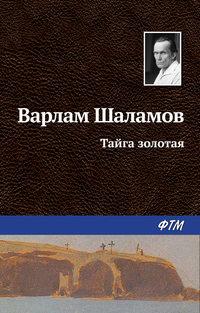 Шаламов Варлам - Тайга золотая скачать бесплатно