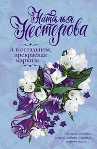 Нестерова Наталья - А в остальном, прекрасная маркиза... (сборник) скачать бесплатно