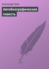 Грин Александр - Автобиографическая повесть скачать бесплатно