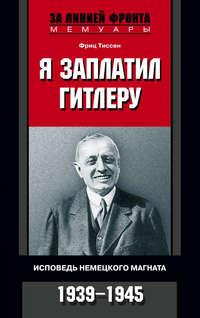 Тиссен Фриц - Я заплатил Гитлеру. Исповедь немецкого магната. 1939-1945 скачать бесплатно