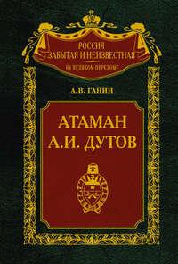 Ганин Андрей - Атаман А.И.Дутов скачать бесплатно