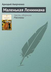 Аверченко Аркадий - Маленькая Лениниана скачать бесплатно