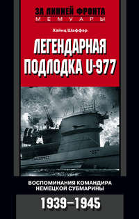 Шаффер Хайнц - Легендарная подлодка U-977. Воспоминания командира немецкой субмарины. 1939-1945 скачать бесплатно