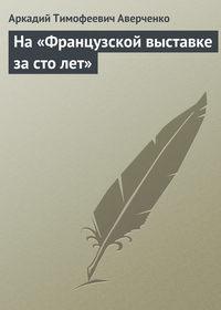 Аверченко Аркадий - На «Французской выставке за сто лет» скачать бесплатно