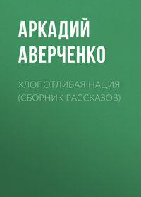Аверченко Аркадий - Хлопотливая нация скачать бесплатно