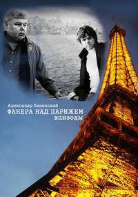 Анненский Александр - Фанера над Парижем. Эпизоды скачать бесплатно