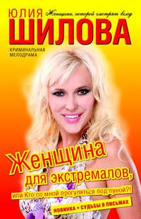 Шилова Юлия - Женщина для экстремалов, или Кто со мной прогуляться под луной?! скачать бесплатно