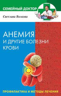 Волкова Светлана - Анемия и другие болезни крови. Профилактика и методы лечения скачать бесплатно