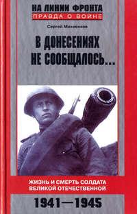 Михеенков Сергей - В донесениях не сообщалось... Жизнь и смерть солдата Великой Отечественной. 1941–1945 скачать бесплатно