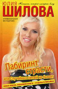 Шилова Юлия - Лабиринт страсти, или Случайных связей не бывает скачать бесплатно