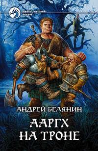Белянин Андрей - Ааргх на троне скачать бесплатно