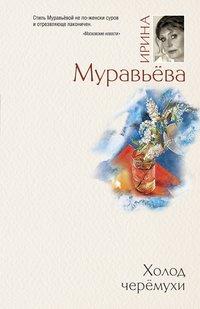 Муравьева Ирина - Холод черемухи скачать бесплатно