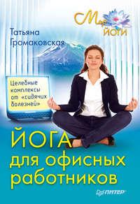 Громаковская Татьяна - Йога для офисных работников. Целебные комплексы от «сидячих болезней» скачать бесплатно