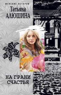 Алюшина Татьяна - На грани счастья скачать бесплатно