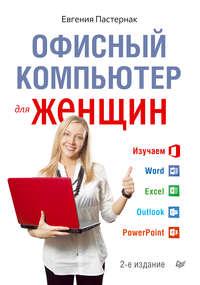 Пастернак Евгения - Офисный компьютер для женщин скачать бесплатно