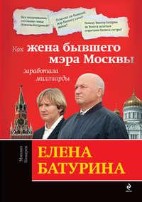 Козырев Михаил - Елена Батурина: как жена бывшего мэра Москвы заработала миллиарды скачать бесплатно