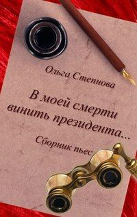 Степнова Ольга - В моей смерти винить президента... (сборник) скачать бесплатно