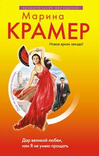 Крамер Марина - Дар великой любви, или Я не умею прощать скачать бесплатно