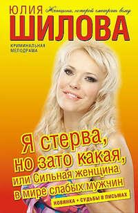 Шилова Юлия - Я стерва, но зато какая, или Сильная женщина в мире слабых мужчин скачать бесплатно