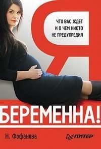 Фофанова Наталья - Я беременна! Что вас ждет и о чем никто не предупредил скачать бесплатно