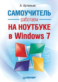 Артемьев А. - Работаем на ноутбуке в Windows 7. Самоучитель скачать бесплатно