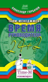 Горбачев Александр - Тайм-менеджмент. Время руководителя: 24+2 скачать бесплатно