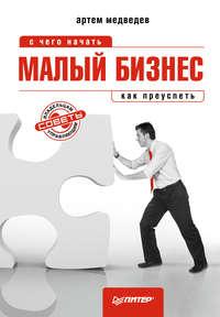Медведев Артем - Малый бизнес: с чего начать, как преуспеть скачать бесплатно