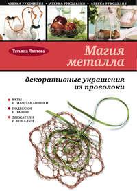 Лаптева Татьяна - Магия металла: декоративные украшения из проволоки скачать бесплатно