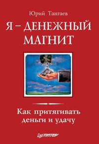 Тангаев Юрий - Я – денежный магнит. Как притягивать деньги и удачу скачать бесплатно