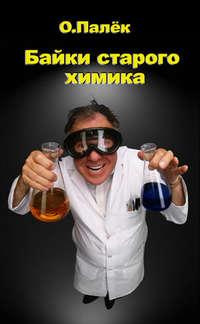 Палёк О. - Байки старого химика скачать бесплатно