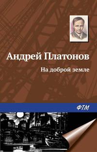 Платонов Андрей - На доброй земле скачать бесплатно