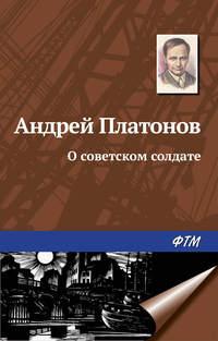 Платонов Андрей - О советском солдате скачать бесплатно