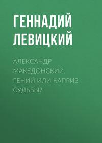 Левицкий Геннадий - Александр Македонский. Гениальный каприз судьбы скачать бесплатно