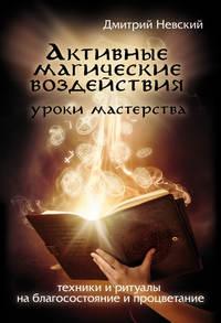 Невский Дмитрий - Активные магические воздействия. Уроки мастера. Техники и ритуалы на благосостояние и процветание скачать бесплатно