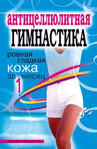 Исаева Елена - Антицеллюлитная гимнастика. Ровная гладкая кожа за 1 месяц скачать бесплатно