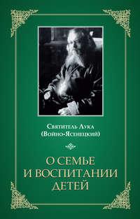 Крымский (Войно-Ясенецкий) Святитель Лука - О семье и воспитании детей скачать бесплатно