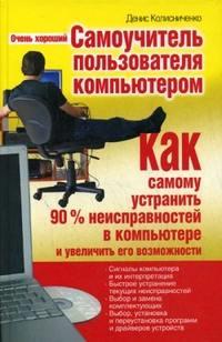 Колисниченко Денис - Очень хороший самоучитель пользователя компьютером. Как самому устранить 90% неисправностей в компьютере и увеличить его возможности скачать бесплатно
