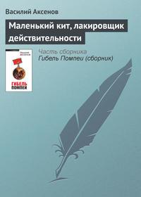Аксенов Василий - Маленький кит, лакировщик действительности скачать бесплатно