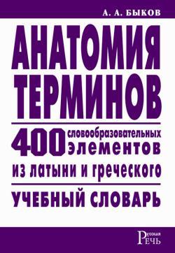 Быков Алексей - Анатомия терминов. 400 словообразовательных элементов из латыни и греческого скачать бесплатно