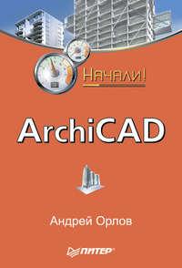 Орлов Андрей - ArchiCAD. Начали! скачать бесплатно