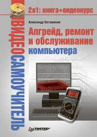 Ватаманюк Александр - Апгрейд, ремонт и обслуживание компьютера скачать бесплатно