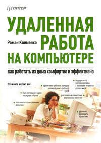 Клименко Роман - Удаленная работа на компьютере: как работать из дома комфортно и эффективно скачать бесплатно