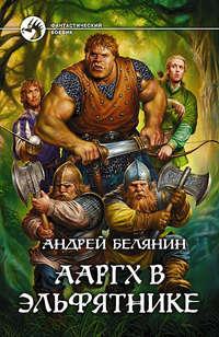 Белянин Андрей - Ааргх в эльфятнике скачать бесплатно