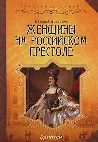 Анисимов Евгений - Женщины на российском престоле скачать бесплатно