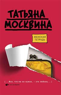 Москвина Татьяна - Женская тетрадь скачать бесплатно